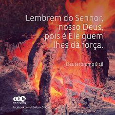 """""""Lembrem do Senhor, nosso Deus, pois é Ele quem lhes dá força."""" - Deuterônimo 8:18"""