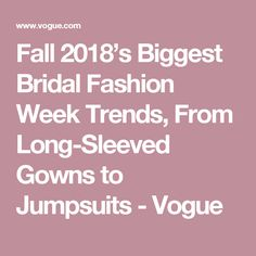 Fall 2018's Biggest Bridal Fashion Week Trends, From Long-Sleeved Gowns to Jumpsuits - Vogue