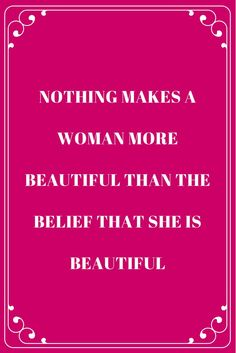 Nothing makes a woman more beautiful than the belief that she is beautiful.