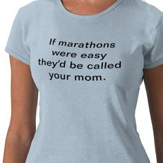 This shirt makes me want to run a marathon just so I can wear it. LOL!  Maybe I can have one made for a half marathon for when I get around to doing one. ;)