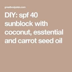 DIY: spf 40 sunblock with coconut, esstential and carrot seed oil
