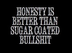 Honestly.....sometimes I prefer the sugar coated bullshit !!!