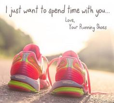 I just want to spend time with you. Love, your running shoes.
