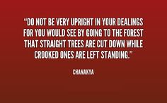 Do not be very upright in your dealings for you would see by going to the forest that straight trees are cut down while crooked ones are left standing. Chanakya Quotes, English Quotes, Wisdom Quotes, Writer, Trees, Random, Inspiration, Biblical Inspiration, Writers
