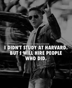 I didn't study at Harvard. But I will hire people who did.....how funny!