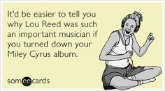 It'd be easier to tell you why Lou Reed was such an important musician if you turned down your Miley Cyrus album.