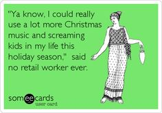 'Ya know, I could really use a lot more Christmas music and screaming kids in my life this holiday season,' said no retail worker ever.