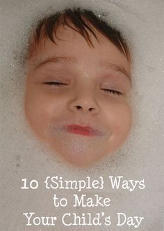 10 Simple Ways To Make Your Child's Day - love these ideas