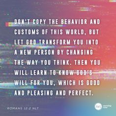 Don't copy the behavior and customs of this world, but let God transform you into a new person by changing the way you think. Then you will learn to know God's will for you, which is good and pleasing and perfect. –Romans 12:2 NLT #VerseOfTheDay #Bible