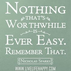 """""""Nothing that's worthwhile is ever easy. Remember that."""" -Nicholas Sparks"""