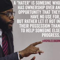 "A ""HATER"" IS SOMEONE WHO HAS OWNERSHIP OVER AN OPPORTUNITY THAT THEY HAVE NO USE FOR, BUT RATHER LET IT ROT IN THEIR POSSESSION THAN TO HELP SOMEONE ELSE PROGRESS."