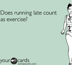 Running late count as an exercise?