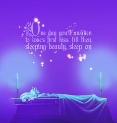One day you'll awaken to loves first kiss. Until then Sleeping Beauty, sleep on.
