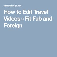 How to Edit Travel Videos » Fit Fab and Foreign