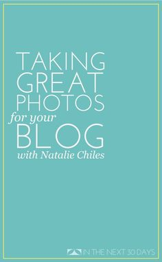 Taking Great Photos for Your Blog with Professional Photographer Natalie Chiles | In The Next 30 Days
