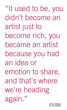 It used to be, you didn't become an artist just to become rich, you became an artist because you have an idea or emotion to share, and that's where we're headed again. - Seth Godin