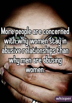 More people are concerned with why women stay in abusive relationships than why men are abusing women.