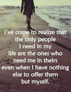 I've come to realize that the only people I need in my life are the ones who need me in theirs even when I have nothing else to offer them but myself.