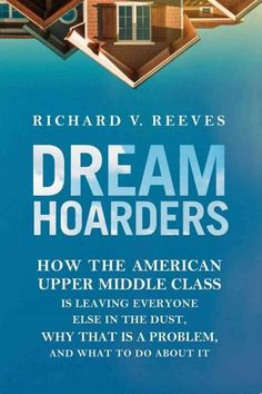 Dream Hoarders: How the American Upper Middle Class Is Leaving Everyone Else in the Dust, Why That Is a Problem, ...