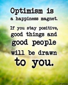 "•Remember, ""Optimism is a happiness magnet. If you stay positive, good things and good people will be drawn to you."" –Mary Lou Retton •What will you do to gather and scatter happiness today, drawing out the best in others and inspiring the absolute best from yourself in the process?"