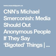 CNN's Michael Smerconish: Media Should Out Anonymous People If They Say 'Bigoted' Things | Weasel Zippers