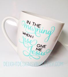 Coffee Mug - In the Morning When I Rise Give Me Jesus by delightdesignsvinyl on Etsy https://www.etsy.com/listing/193756270/coffee-mug-in-the-morning-when-i-rise