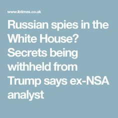 Russian spies in the White House? Secrets being withheld from Trump says ex-NSA analyst