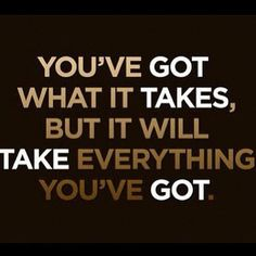 You've got what it takes, but it will take everything you've got!