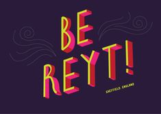 First in the series of lettering of local phrases - might as well start with my own true Yorkshire hometown one! 'Be reyt!' is a common one in Sheffield - generally means 'it'll be ok/alright', just a nice, optimistic 'nothing to worry about here' kinda phrase; I like it.