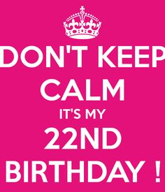 DON'T KEEP CALM IT'S MY 22ND BIRTHDAY !