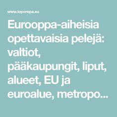 Eurooppa-aiheisia opettavaisia pelejä: valtiot, pääkaupungit, liput, alueet, EU ja euroalue, metropolialueet, monarkiat, taistelut, vuoret, järvet, meret, joet, saaret ja muuta.
