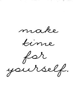 """Make time for yourself."" FROM: http://media-cache-ec0.pinimg.com/originals/9b/5b/b8/9b5bb8721d3e2e8a53a838f143ea3524.jpg"