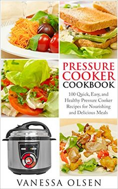 Pressure Cooker Cookbook: 100 Quick, Easy, and Healthy Pressure Cooker Recipes for Nourishing and Delicious Meals (Pressure Cooker Recipes, Pressure Cooker) by Vanessa Olsen