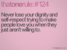 Never lose your dignity and self-respect trying to make people love you when they just aren't willing to.