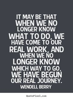 It may be that when we no longer know what to do, we have come.. Wendell Berry  inspirational quotes