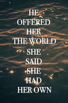 """""""He offered her the world but she said she had her own"""""""