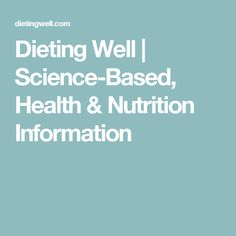 Dieting Well | Science-Based, Health & Nutrition Information