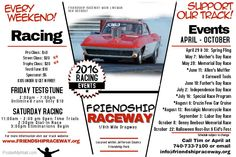 Friendship Raceway's 2016 Drag Racing Schedule and Special Events.  Racing Every Weekend!    Test & Tune on Fridays for $10 2:00pm-7:00pm  Racing on Saturdays- $40 Racer Entry $1000 Guaranteed for 40 or more cars! 3 Hours of Open Time Trials: 11:00am - 2:00pm Dial-In Race at 2:30pm Eliminations at 3:00pm  www.friendshipraceway.org