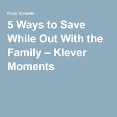 5 Ways to Save While Out With the Family – Klever Moments