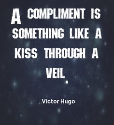 A compliment is something like a kiss through a veil.  Victor Hugo
