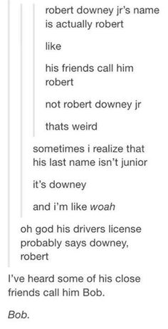 Johnny Depp called him Bob Downey in an interview once and I swear it took me so long to figure out that he meant RDJ. I had to contemplate life for a bit after that.