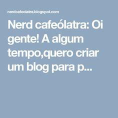 Nerd cafeólatra: Oi gente! A algum tempo,quero criar um blog para p...