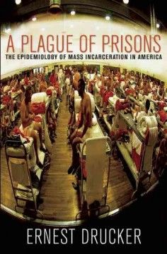 A plague of prisons : the epidemiology of mass incarceration in America / Ernest Drucker.