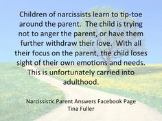 Children of narcissists learn to tiptoe around the parents. The Child is trying not to anger the parent, or have them for their withdraw their love. The other focus on the parent, the child loses sight of their own emotions and needs. This is unfortunately carried into adulthood.
