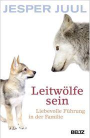 Leitwölfe sein Führung und Vertrauen: der Schlüssel für erfolgreiche Familien Autor: Jesper Juul