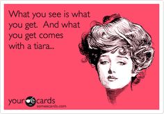 What you see is what you get. And what you get comes with a tiara...