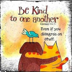 Be kind to one another, even if you disagree on stuff.