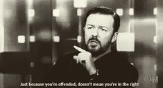 """Just because you're offended doesn't mean you're in the right."" (Ricky Gervais)"