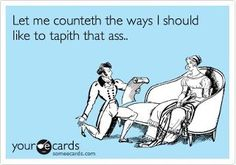 Let me counteth the ways I should like to tapith that ass.