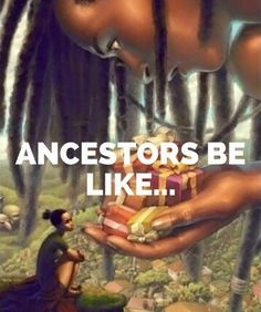 The Ancestors...Present each day, walking with us every step of the long, hard way.